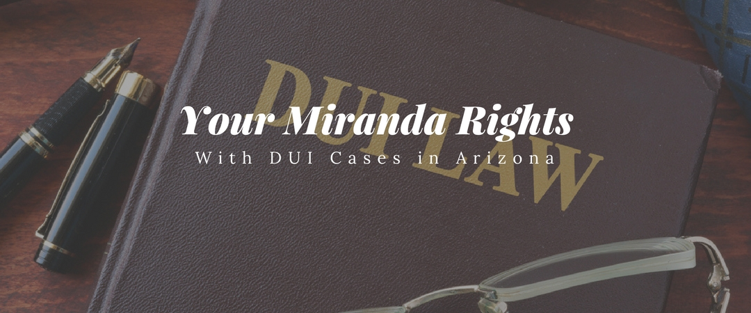 your miranda rights with dui cases in arizona